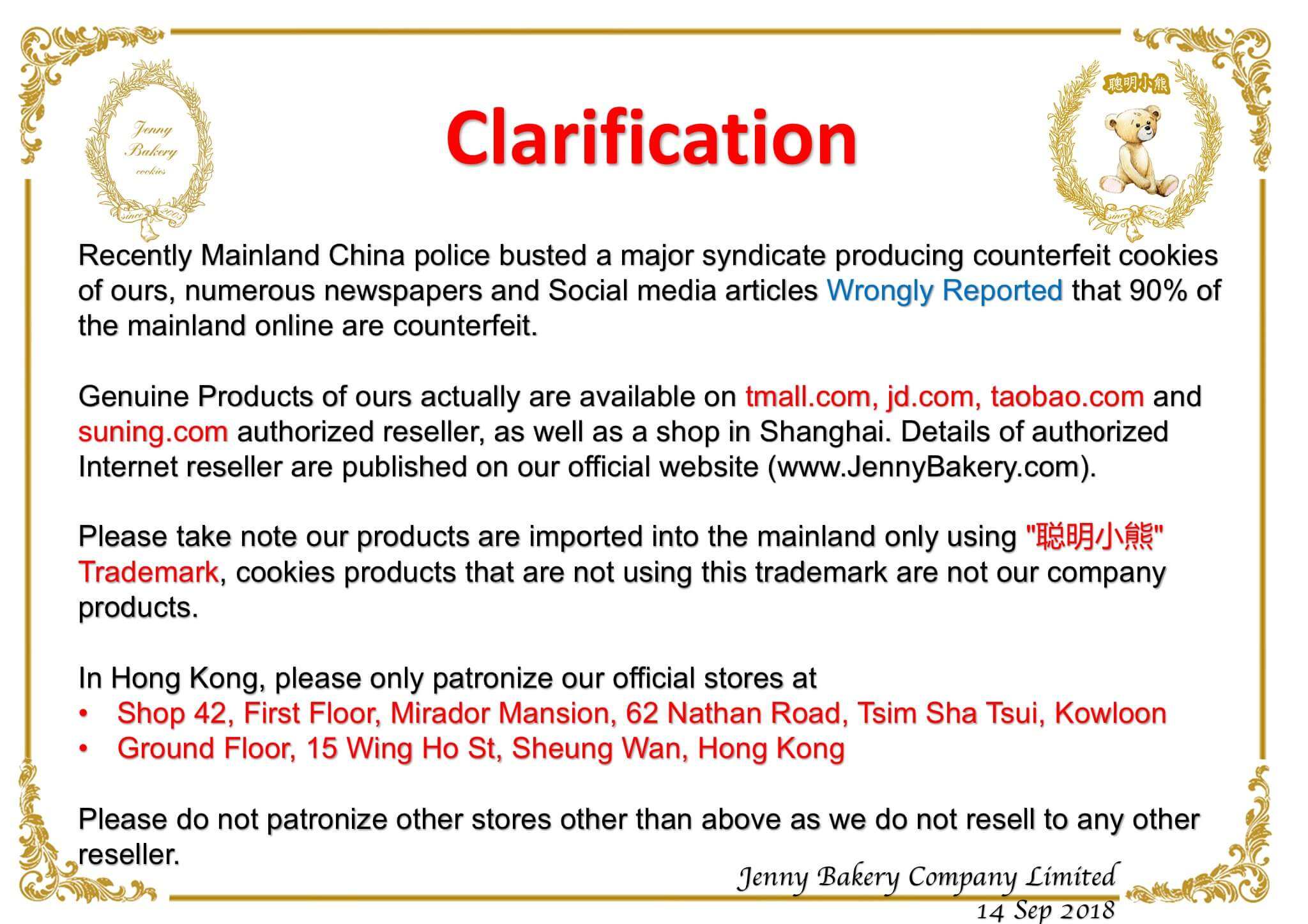"""Jenny Bakery Clarification cookies Recently Mainland China police busted a major syndicate producing counterfeit cookies of ours, numerous newspapers and Social media articles Wrongly Reported that 90% of the mainland online are counterfeit. Genuine Products of ours actually are available on tmall.com, jd.com, taobao.com and suning.com authorized reseller, as well as a shop in Shanghai. Details of authorized Internet reseller are published on our official website (www.JennyBakery.com). Please take note our products are imported into the mainland only using """"AŠ DIJE"""" Trademark, cookies products that are not using this trademark are not our company products. In Hong Kong, please only patronize our official stores at Shop 42, First Floor, Mirador Mansion, 62 Nathan Road, Tsim Sha Tsui, Kowloon Ground Floor, 15 Wing Ho St, Sheung Wan, Hong Kong O Please do not patronize other stores other than above as we do not resell to any other reseller. Jenny Bakery Company Limited 14 Sep 2018"""